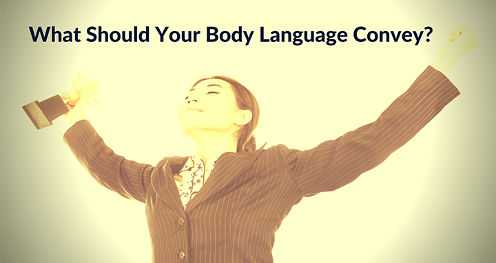 Learn The Top 3 Thing Your Body Language Should Convey